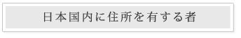 日本国内に住所を有する者